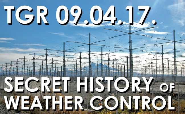 TGR 09 04 17  The Secret History of Weather Manipulation